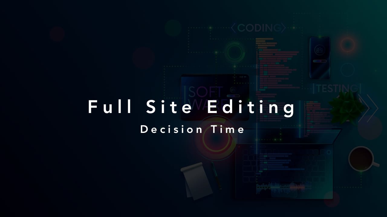 Full Site Editing Decision Time